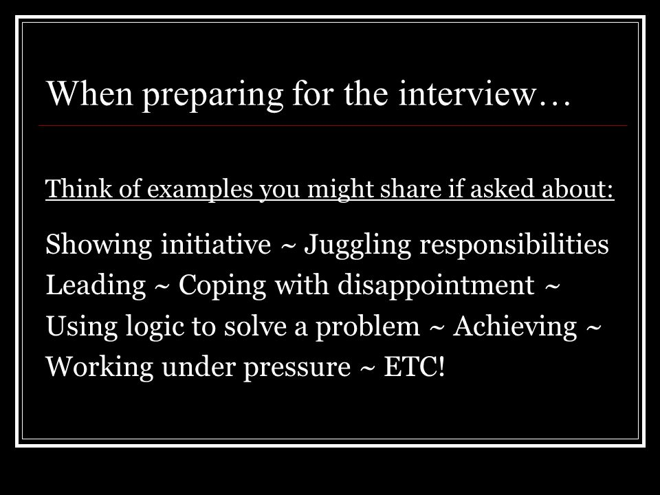 When preparing for the interview… Think of examples you might share if asked about: Showing initiative ~ Juggling responsibilities Leading ~ Coping with disappointment ~ Using logic to solve a problem ~ Achieving ~ Working under pressure ~ ETC!