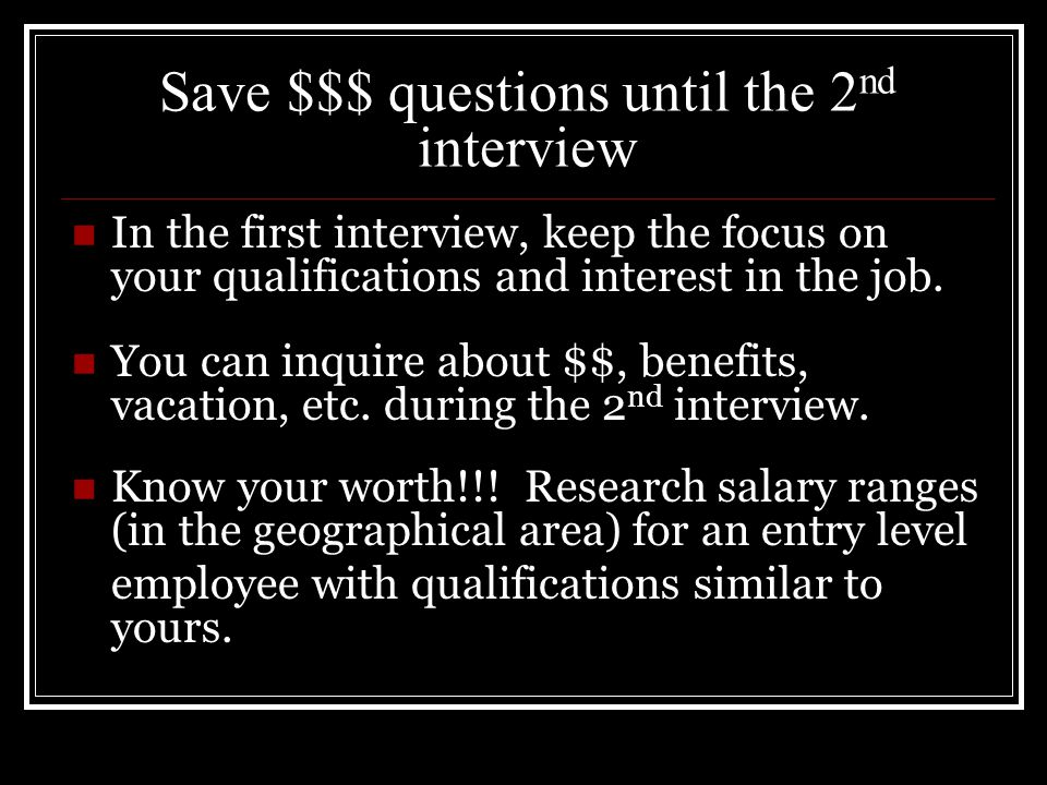 Save $$$ questions until the 2 nd interview In the first interview, keep the focus on your qualifications and interest in the job.