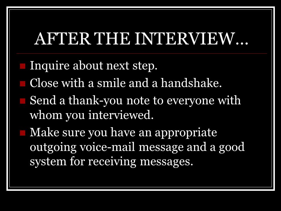 AFTER THE INTERVIEW… Inquire about next step. Close with a smile and a handshake.