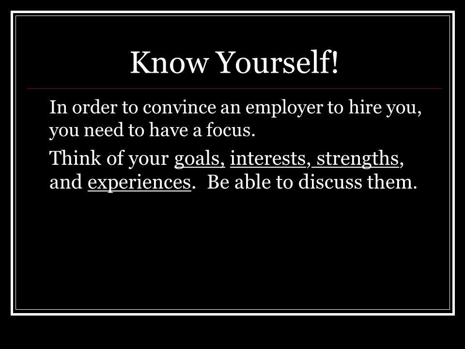 Know Yourself. In order to convince an employer to hire you, you need to have a focus.