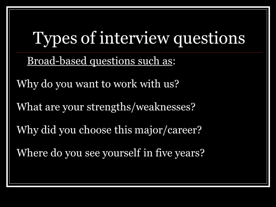 Types of interview questions Broad-based questions such as: Why do you want to work with us.