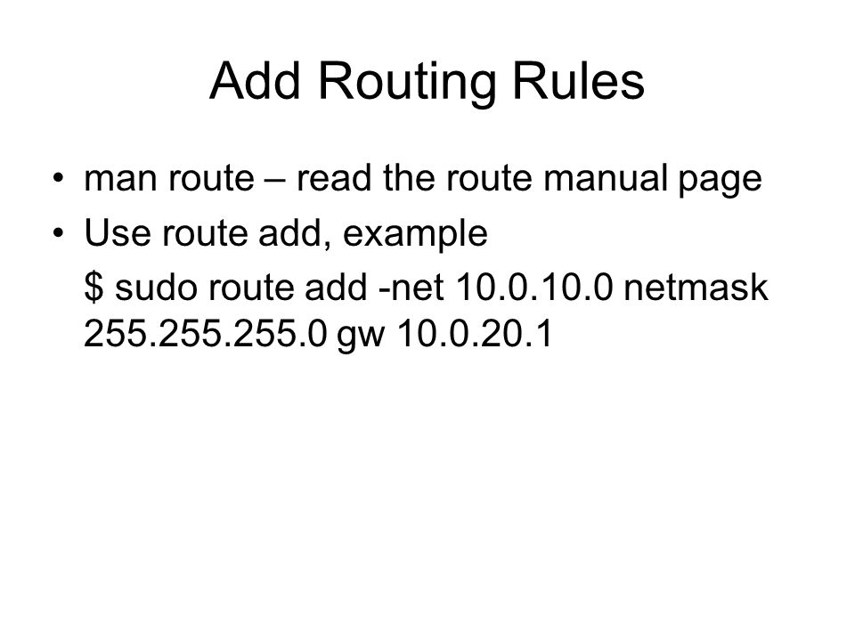 Add Routing Rules man route – read the route manual page Use route add, example $ sudo route add -net 10.0.10.0 netmask 255.255.255.0 gw 10.0.20.1