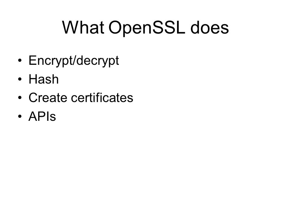 What OpenSSL does Encrypt/decrypt Hash Create certificates APIs