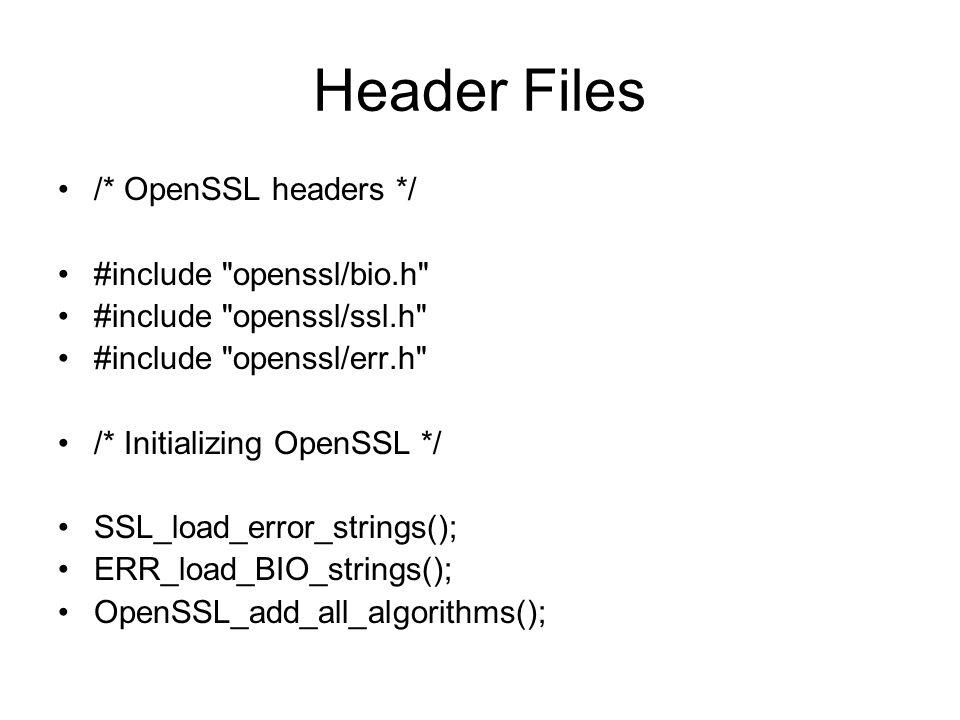 Header Files /* OpenSSL headers */ #include openssl/bio.h #include openssl/ssl.h #include openssl/err.h /* Initializing OpenSSL */ SSL_load_error_strings(); ERR_load_BIO_strings(); OpenSSL_add_all_algorithms();