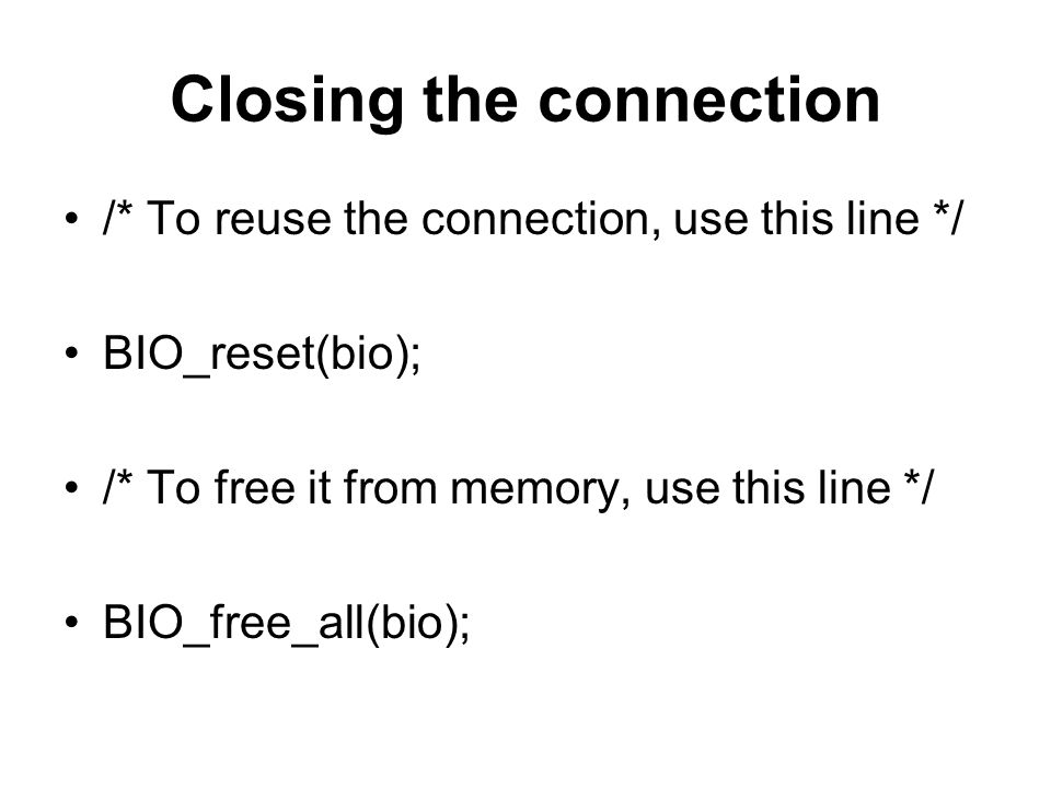 Closing the connection /* To reuse the connection, use this line */ BIO_reset(bio); /* To free it from memory, use this line */ BIO_free_all(bio);