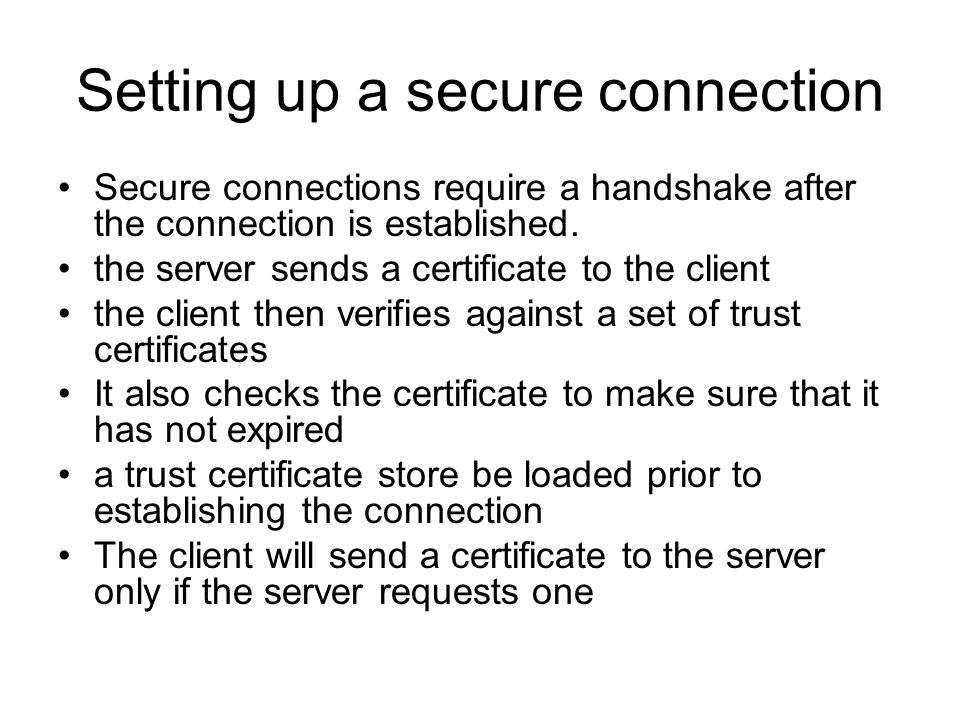 Setting up a secure connection Secure connections require a handshake after the connection is established. the server sends a certificate to the clien