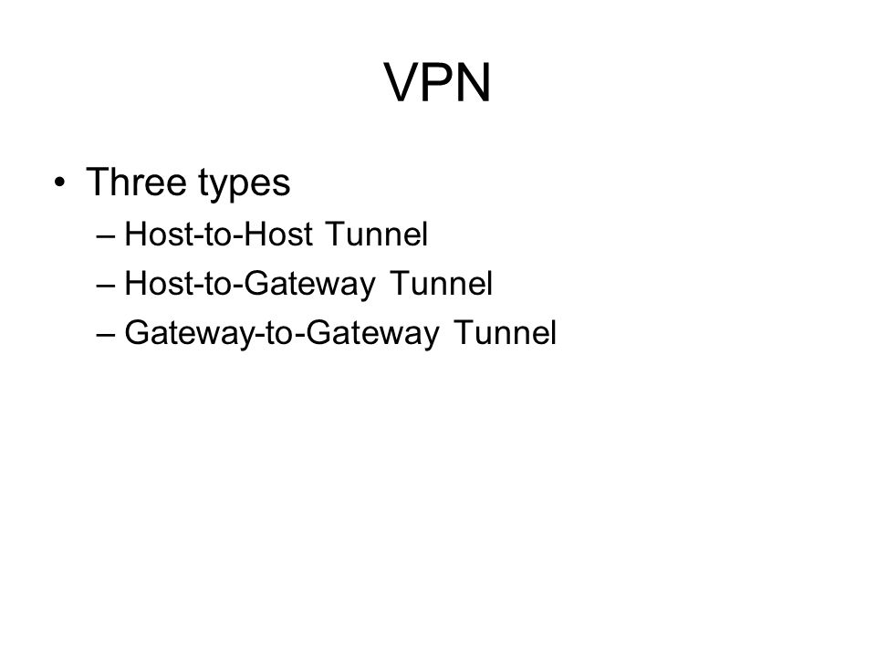 VPN Three types –Host-to-Host Tunnel –Host-to-Gateway Tunnel –Gateway-to-Gateway Tunnel