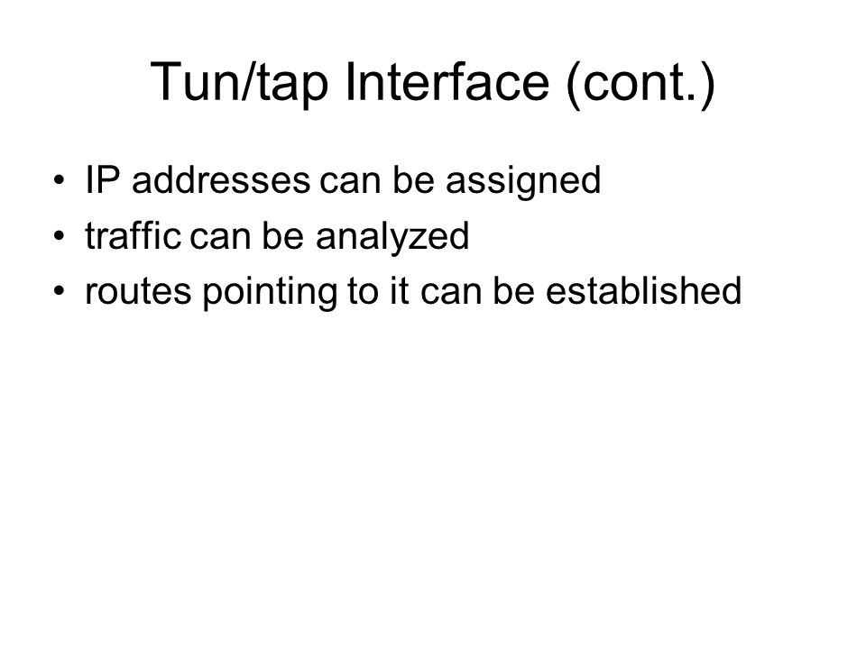 Tun/tap Interface (cont.) IP addresses can be assigned traffic can be analyzed routes pointing to it can be established