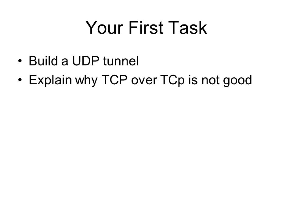 Your First Task Build a UDP tunnel Explain why TCP over TCp is not good