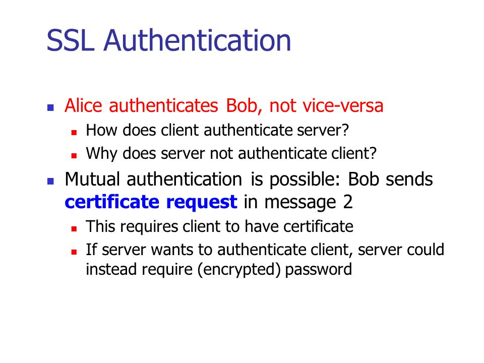 SSL Keys 6 keys derived from K = hash(S,R A,R B ) 2 encryption keys: send and receive 2 integrity keys: send and receive 2 IVs: send and receive Why different keys in each direction.
