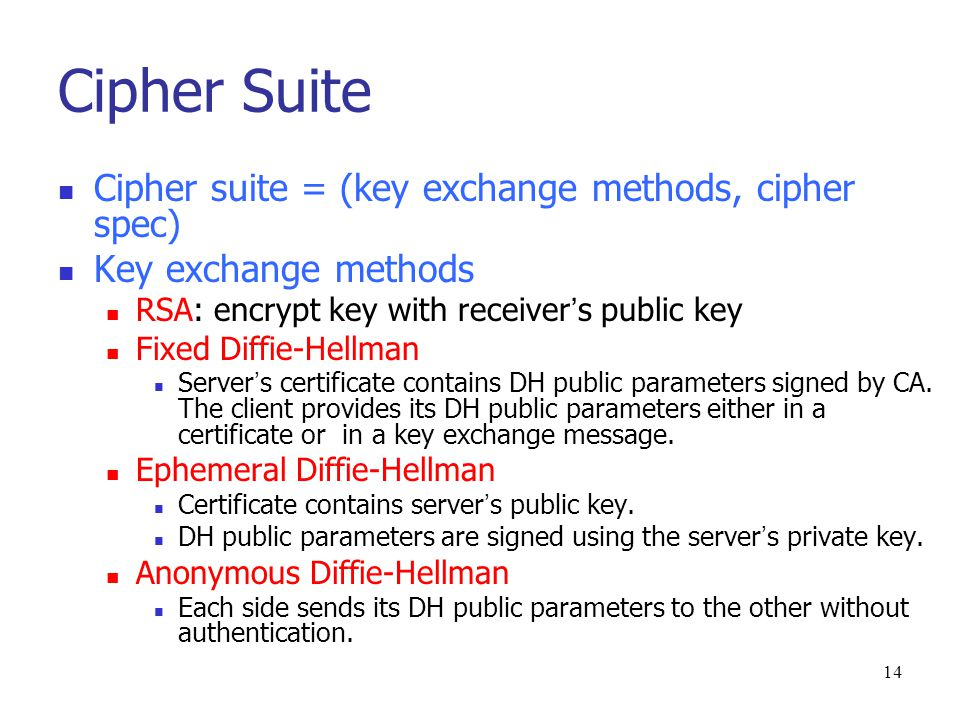 13 Phase 1: establish security capabilities {client, server}_hello message Version: the highest SSL version Random 32-bit timestamp 28 bytes random number Session ID Cipher suite client_hello: Ciphers are listed in decreasing order of preference server_hello: chosen cipher Compression method