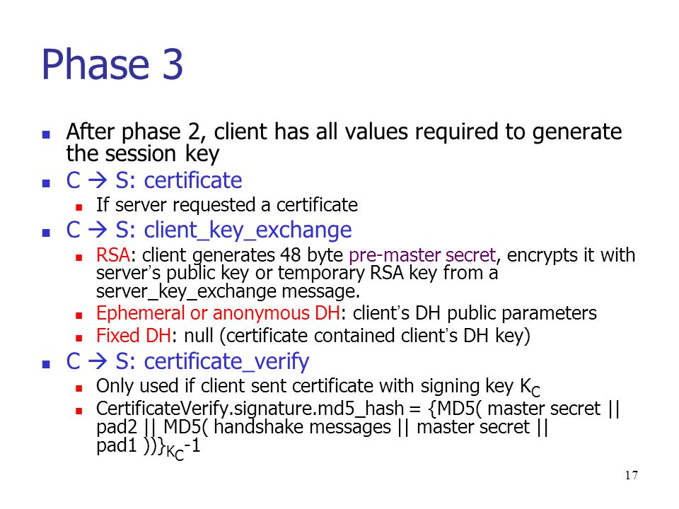 16 Phase 2: Server authentication and key exchange S  C: certificate RSA: Certificate contains server ' s public key Fixed DH: Certificate contains DH public parameters signed by CA.