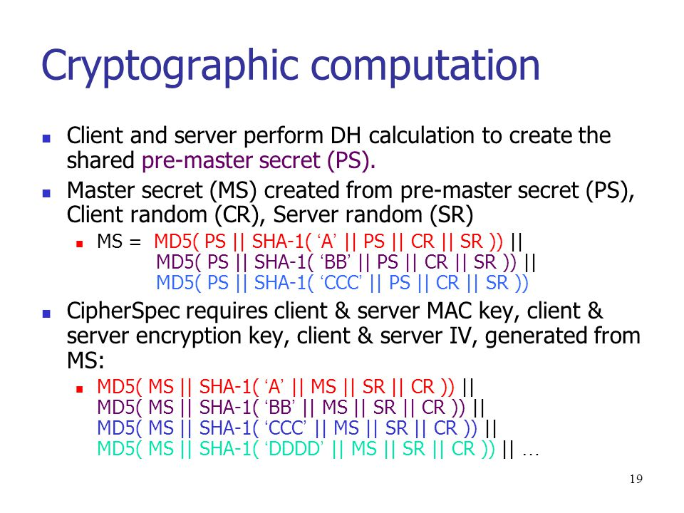 18 Phase 4 After phase 3, client and server share master secret computed from pre-master secret, and authenticated each other Phase 4: Finish C  S: change_cipher_spec Copies the pending Cipher spec in the current CipherSpec.