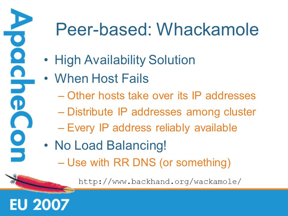 Peer-based: Whackamole High Availability Solution When Host Fails –Other hosts take over its IP addresses –Distribute IP addresses among cluster –Every IP address reliably available No Load Balancing.