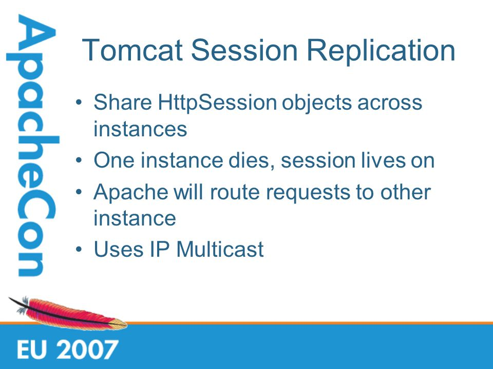 Tomcat Session Replication Share HttpSession objects across instances One instance dies, session lives on Apache will route requests to other instance Uses IP Multicast