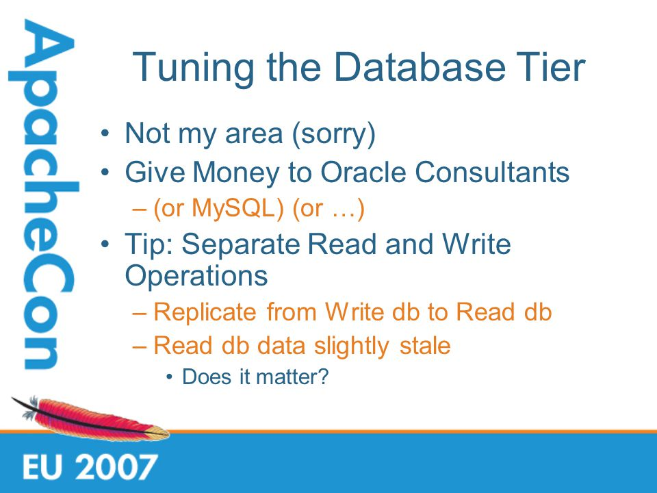 Tuning the Database Tier Not my area (sorry) Give Money to Oracle Consultants –(or MySQL) (or …) Tip: Separate Read and Write Operations –Replicate from Write db to Read db –Read db data slightly stale Does it matter?
