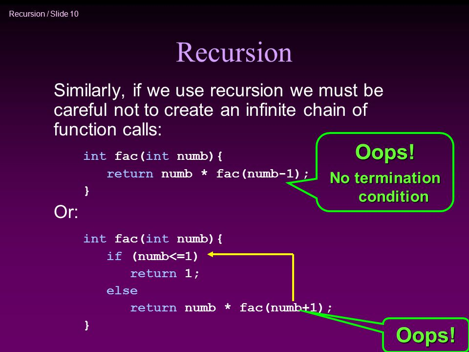 Recursion / Slide 10 Recursion Similarly, if we use recursion we must be careful not to create an infinite chain of function calls: int fac(int numb){ return numb * fac(numb-1); } Or: int fac(int numb){ if (numb<=1) return 1; else return numb * fac(numb+1); } Oops.