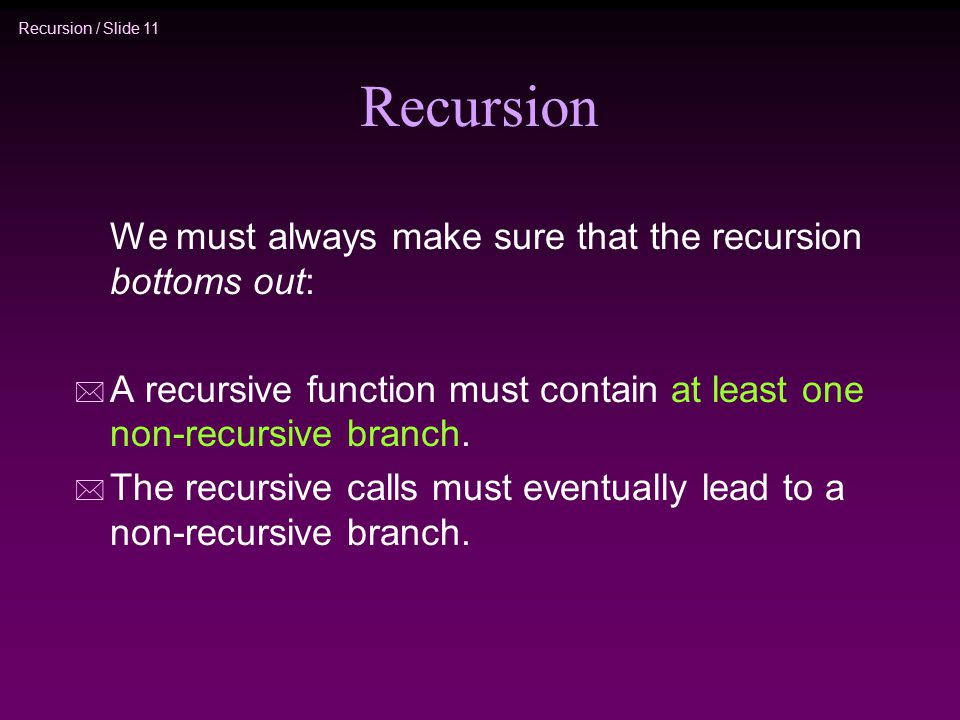 Recursion / Slide 11 Recursion We must always make sure that the recursion bottoms out: * A recursive function must contain at least one non-recursive branch.
