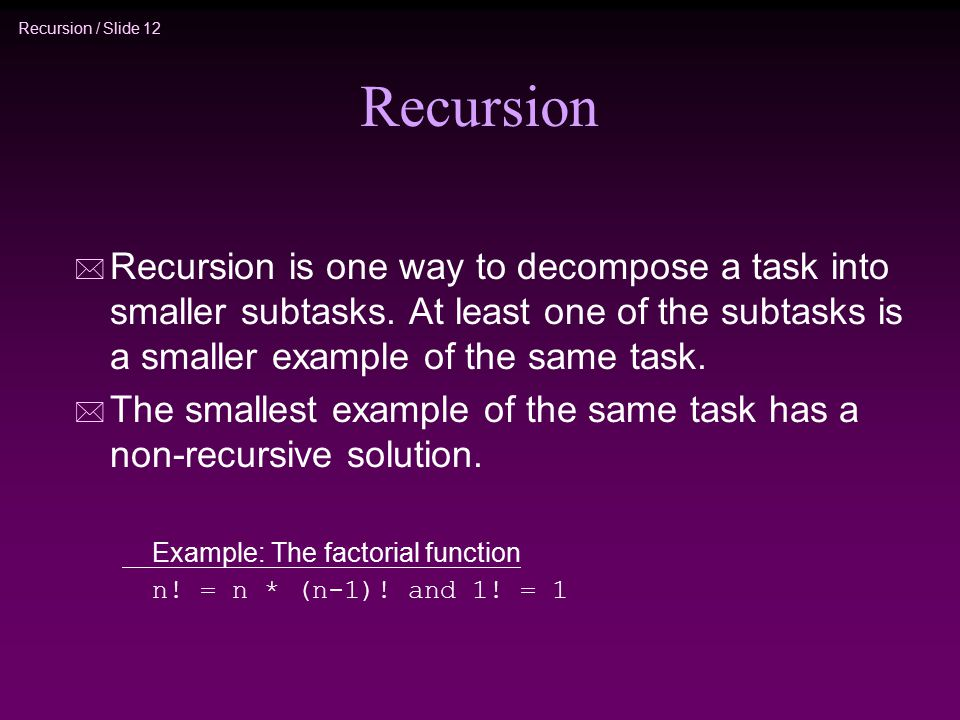 Recursion / Slide 12 Recursion * Recursion is one way to decompose a task into smaller subtasks. At least one of the subtasks is a smaller example of