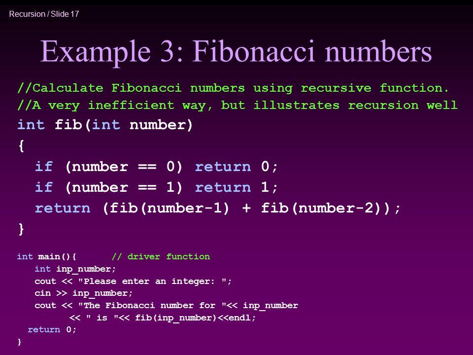 Recursion / Slide 17 Example 3: Fibonacci numbers //Calculate Fibonacci numbers using recursive function. //A very inefficient way, but illustrates re