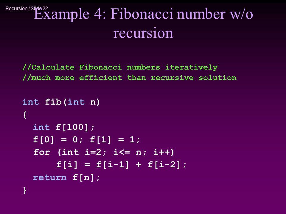 Recursion / Slide 22 Example 4: Fibonacci number w/o recursion //Calculate Fibonacci numbers iteratively //much more efficient than recursive solution