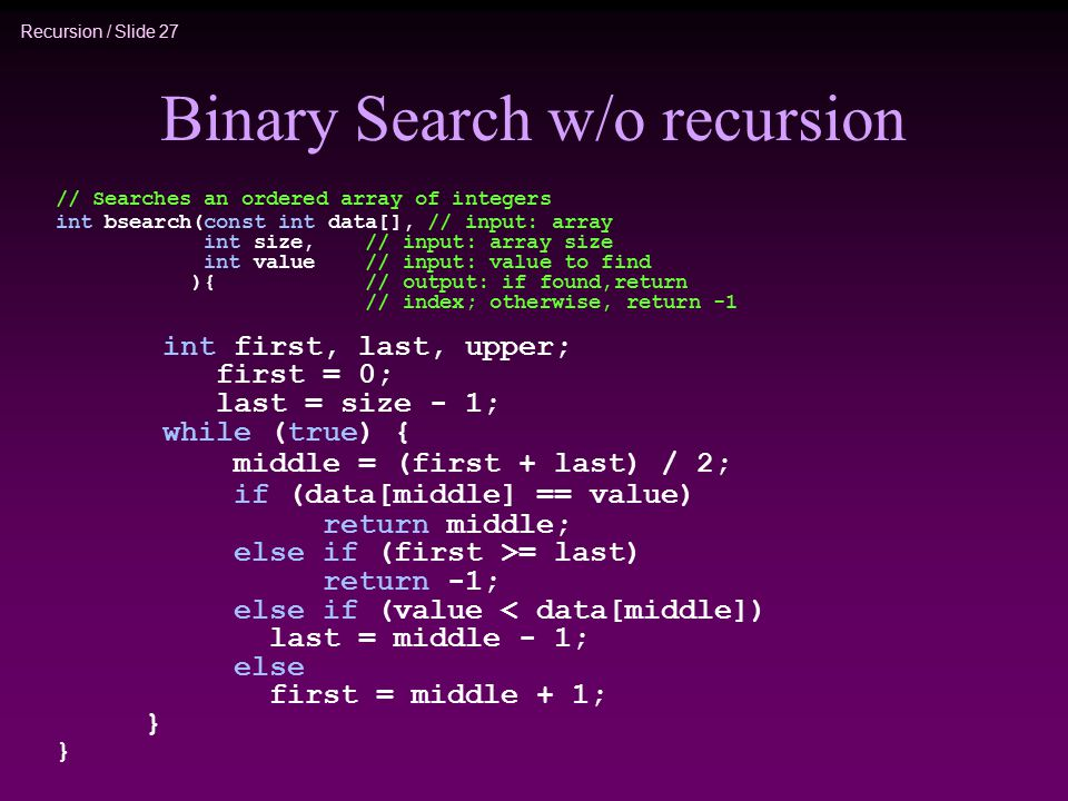 Recursion / Slide 27 Binary Search w/o recursion // Searches an ordered array of integers int bsearch(const int data[], // input: array int size, // input: array size int value // input: value to find ){ // output: if found,return // index; otherwise, return -1 int first, last, upper; first = 0; last = size - 1; while (true) { middle = (first + last) / 2; if (data[middle] == value) return middle; else if (first >= last) return -1; else if (value < data[middle]) last = middle - 1; else first = middle + 1; }