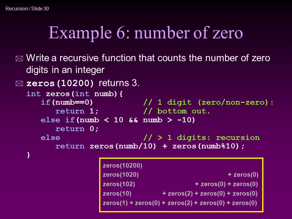 Recursion / Slide 30 Example 6: number of zero * Write a recursive function that counts the number of zero digits in an integer  zeros(10200) returns 3.