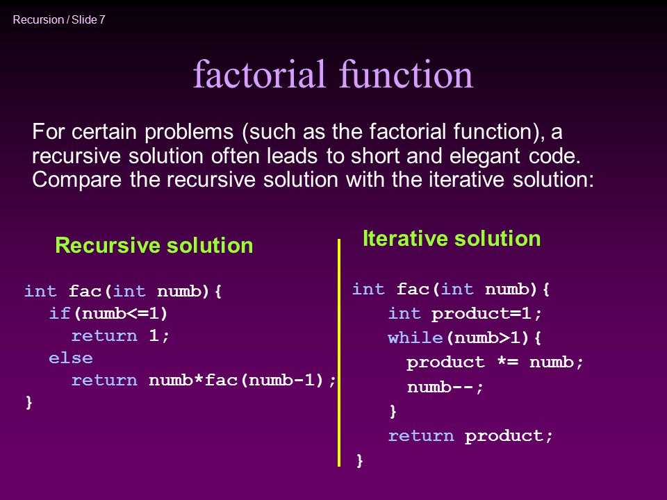 Recursion / Slide 7 factorial function For certain problems (such as the factorial function), a recursive solution often leads to short and elegant code.