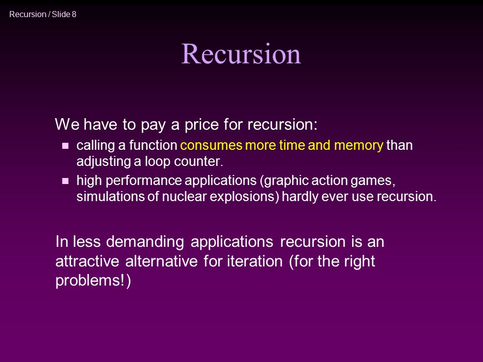 Recursion / Slide 8 Recursion We have to pay a price for recursion: n calling a function consumes more time and memory than adjusting a loop counter.