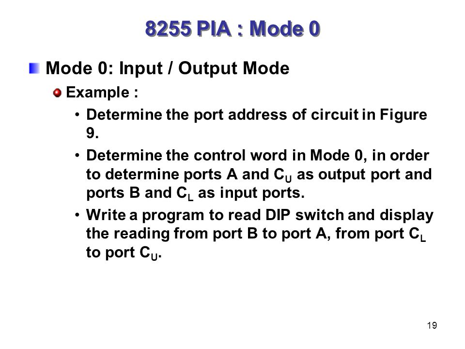 19 Mode 0: Input / Output Mode Example : Determine the port address of circuit in Figure 9.