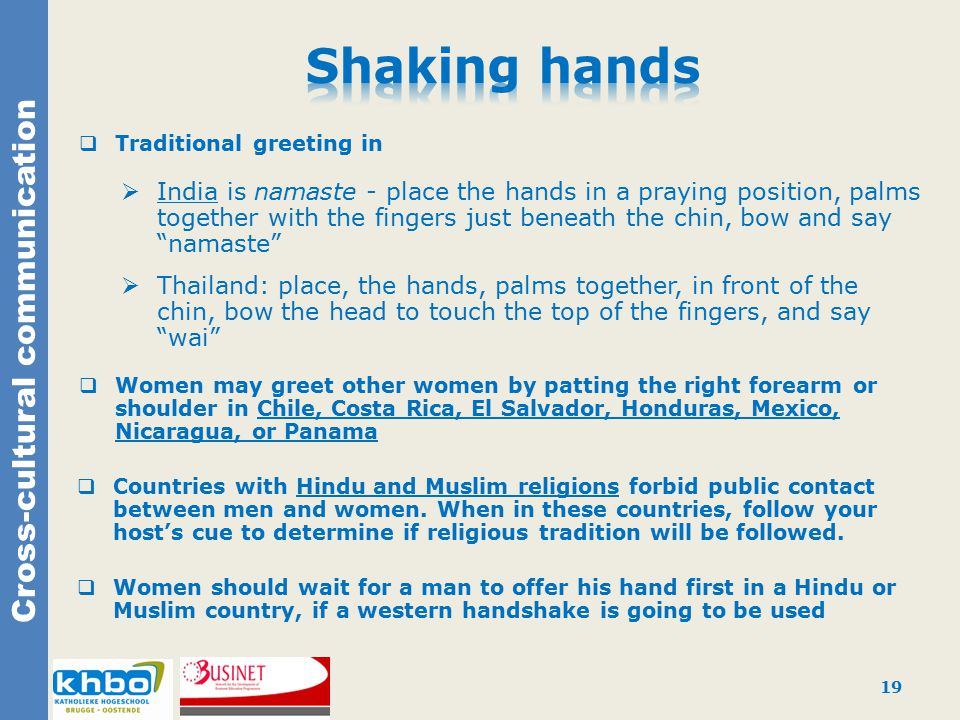 Cross-cultural communication  Traditional greeting in  India is namaste - place the hands in a praying position, palms together with the fingers just beneath the chin, bow and say namaste  Thailand: place, the hands, palms together, in front of the chin, bow the head to touch the top of the fingers, and say wai  Women may greet other women by patting the right forearm or shoulder in Chile, Costa Rica, El Salvador, Honduras, Mexico, Nicaragua, or Panama  Countries with Hindu and Muslim religions forbid public contact between men and women.