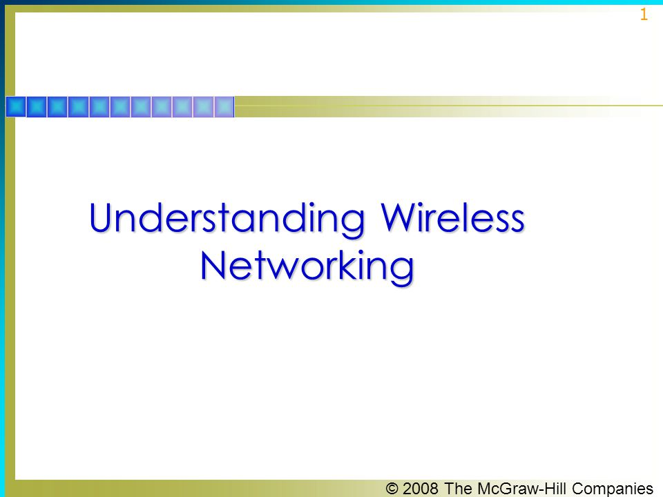 © 2008 The McGraw-Hill Companies 2 Walkie-Talkie Network  If you want to understand wireless networking at its simplest level, think about a pair of walkie-talkies.