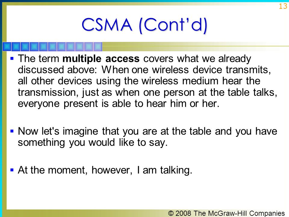 © 2008 The McGraw-Hill Companies 13 CSMA (Cont'd)  The term multiple access covers what we already discussed above: When one wireless device transmits, all other devices using the wireless medium hear the transmission, just as when one person at the table talks, everyone present is able to hear him or her.