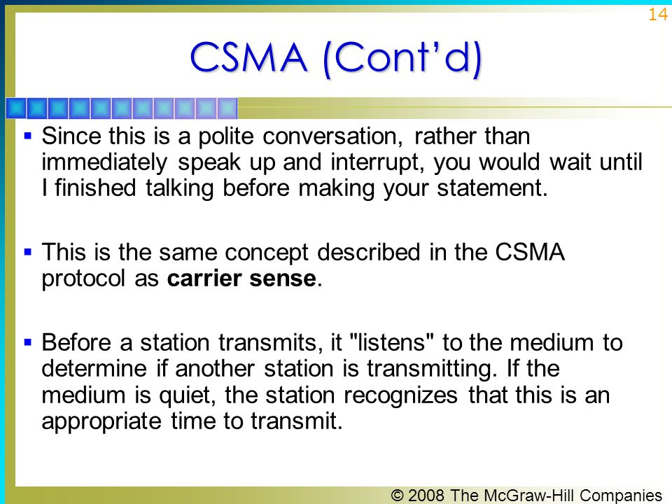 © 2008 The McGraw-Hill Companies 14 CSMA (Cont'd)  Since this is a polite conversation, rather than immediately speak up and interrupt, you would wait until I finished talking before making your statement.
