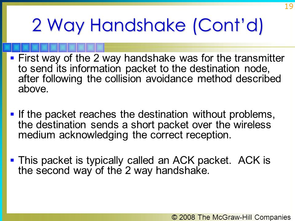 © 2008 The McGraw-Hill Companies 19 2 Way Handshake (Cont'd)  First way of the 2 way handshake was for the transmitter to send its information packet to the destination node, after following the collision avoidance method described above.
