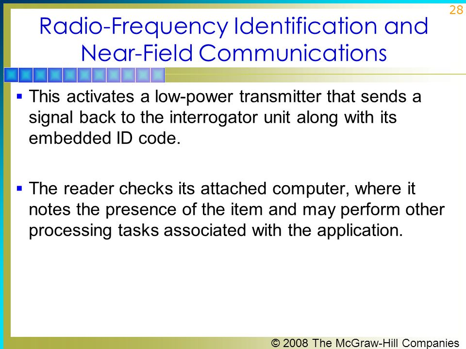 © 2008 The McGraw-Hill Companies 28 Radio-Frequency Identification and Near-Field Communications  This activates a low-power transmitter that sends a signal back to the interrogator unit along with its embedded ID code.