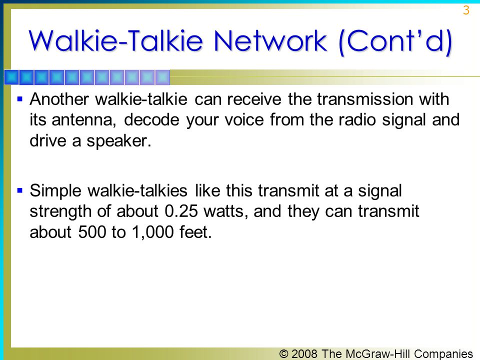© 2008 The McGraw-Hill Companies 3 Walkie-Talkie Network (Cont'd)  Another walkie-talkie can receive the transmission with its antenna, decode your voice from the radio signal and drive a speaker.
