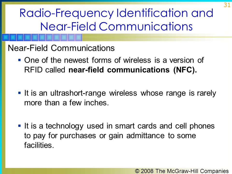 © 2008 The McGraw-Hill Companies 31 Radio-Frequency Identification and Near-Field Communications Near-Field Communications  One of the newest forms of wireless is a version of RFID called near-field communications (NFC).