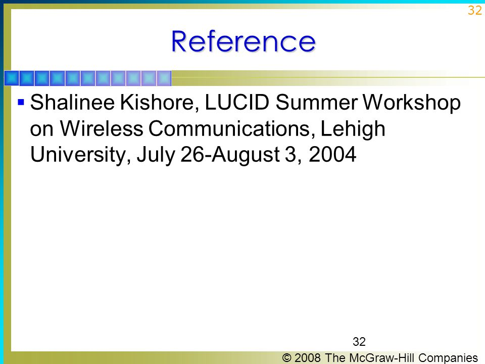 © 2008 The McGraw-Hill Companies 32Reference  Shalinee Kishore, LUCID Summer Workshop on Wireless Communications, Lehigh University, July 26-August 3, 2004 32
