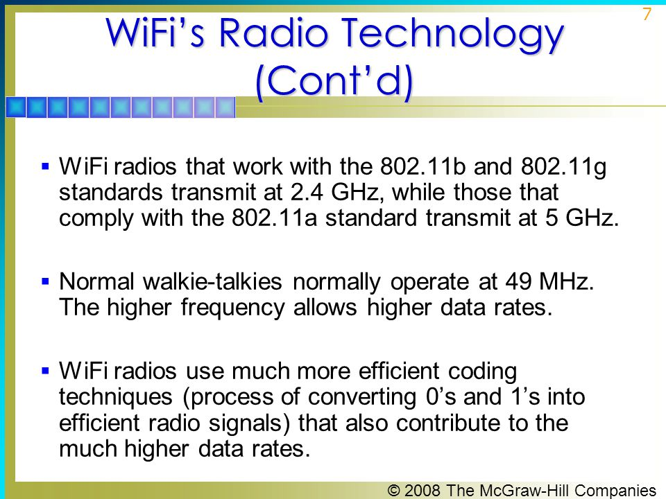 © 2008 The McGraw-Hill Companies 7 WiFi's Radio Technology (Cont'd)  WiFi radios that work with the 802.11b and 802.11g standards transmit at 2.4 GHz, while those that comply with the 802.11a standard transmit at 5 GHz.