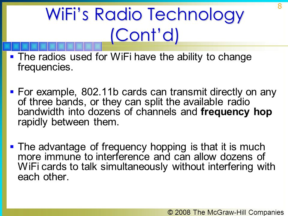 © 2008 The McGraw-Hill Companies 8 WiFi's Radio Technology (Cont'd)  The radios used for WiFi have the ability to change frequencies.
