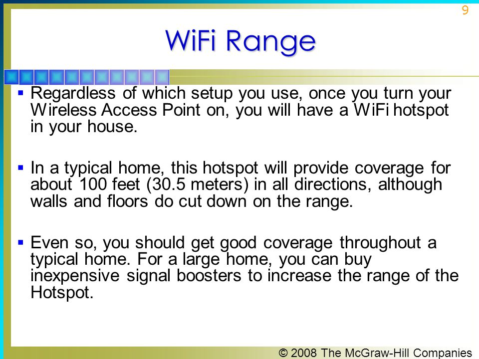 © 2008 The McGraw-Hill Companies 9 WiFi Range  Regardless of which setup you use, once you turn your Wireless Access Point on, you will have a WiFi hotspot in your house.