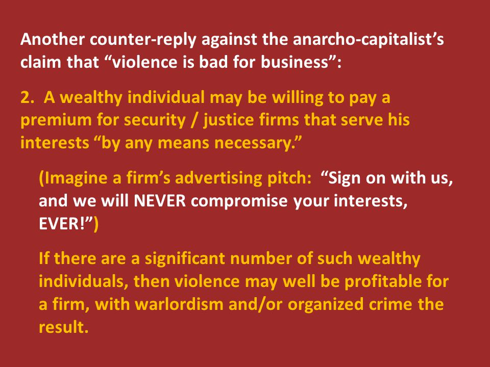"Another counter-reply against the anarcho-capitalist's claim that ""violence is bad for business"": 2. A wealthy individual may be willing to pay a prem"