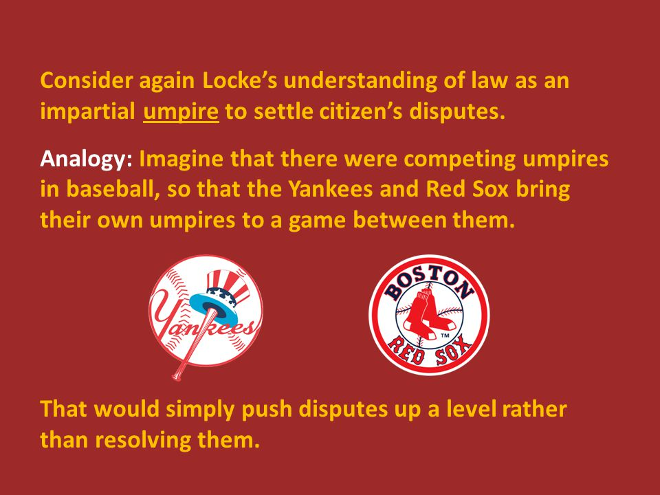 Consider again Locke's understanding of law as an impartial umpire to settle citizen's disputes. Analogy: Imagine that there were competing umpires in