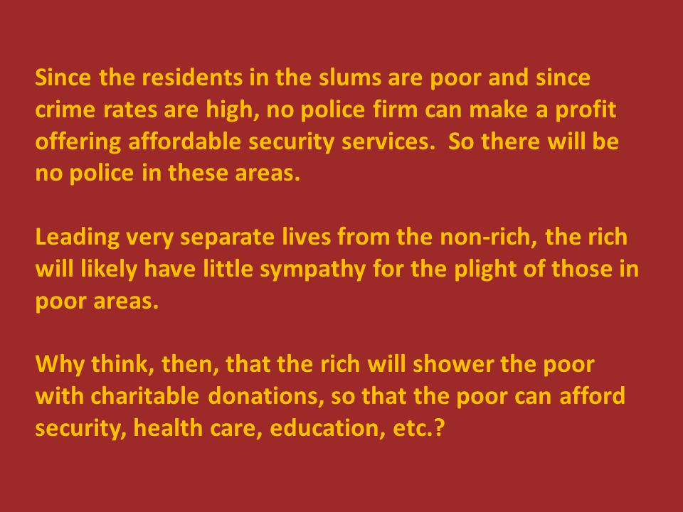Since the residents in the slums are poor and since crime rates are high, no police firm can make a profit offering affordable security services. So t