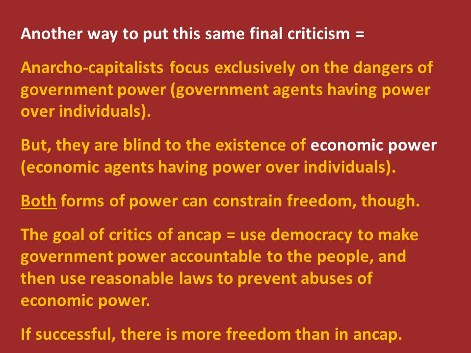 Another way to put this same final criticism = Anarcho-capitalists focus exclusively on the dangers of government power (government agents having powe