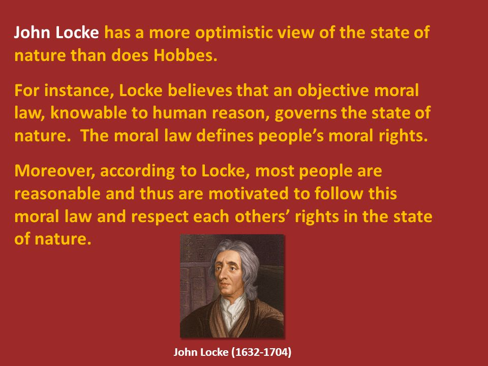 John Locke has a more optimistic view of the state of nature than does Hobbes. For instance, Locke believes that an objective moral law, knowable to h