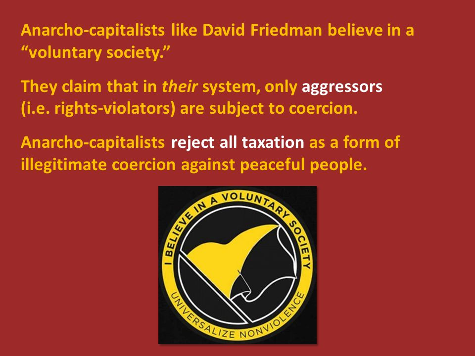 Anarcho-capitalists like David Friedman believe in a voluntary society. They claim that in their system, only aggressors (i.e.