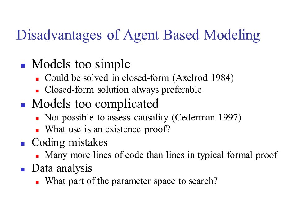 Disadvantages of Agent Based Modeling Models too simple Could be solved in closed-form (Axelrod 1984) Closed-form solution always preferable Models to
