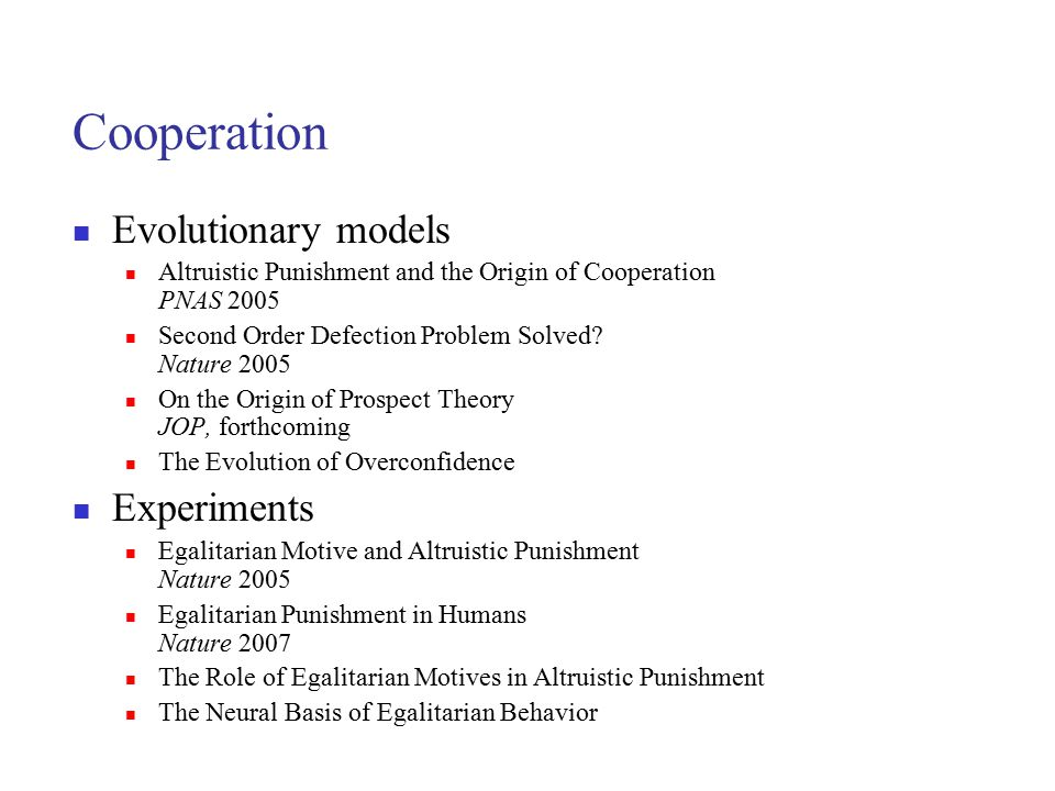 Cooperation Evolutionary models Altruistic Punishment and the Origin of Cooperation PNAS 2005 Second Order Defection Problem Solved? Nature 2005 On th
